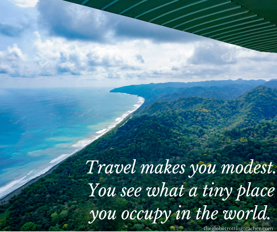 travel life quotes travel makes you modest. you see what a tiny place you occupy in the world