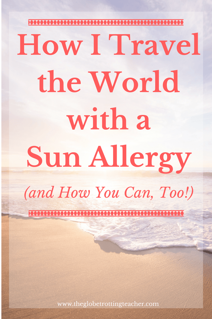 How I Travel the World with a Sun Allergy (and How You Can, too!)